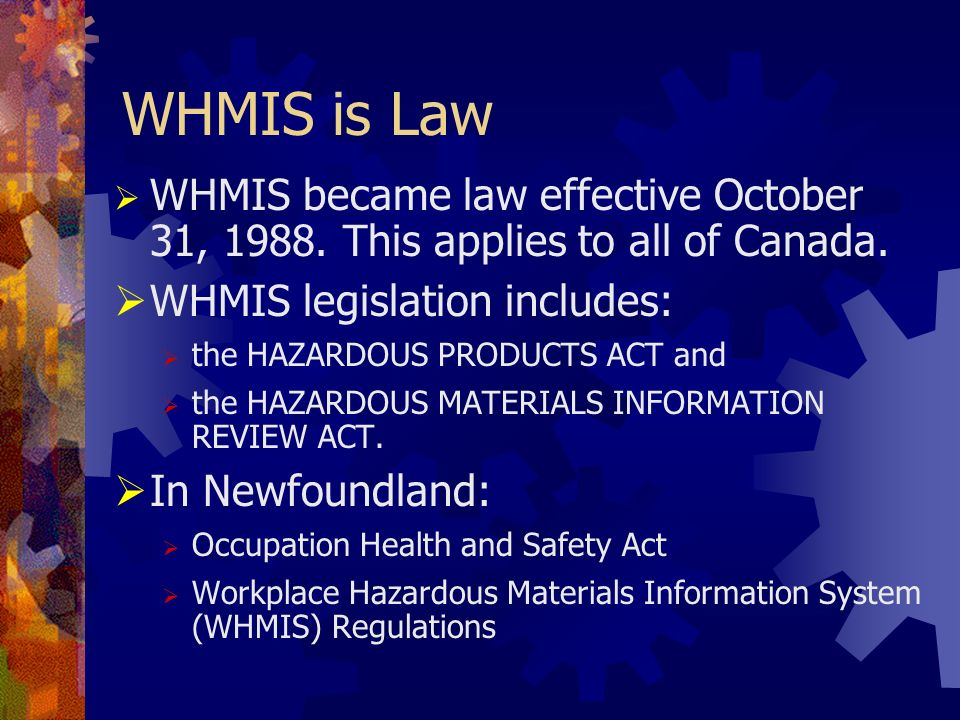 WHMIS is Law WHMIS became law effective October 31, 1988. This applies to all of Canada. WHMIS legislation includes: