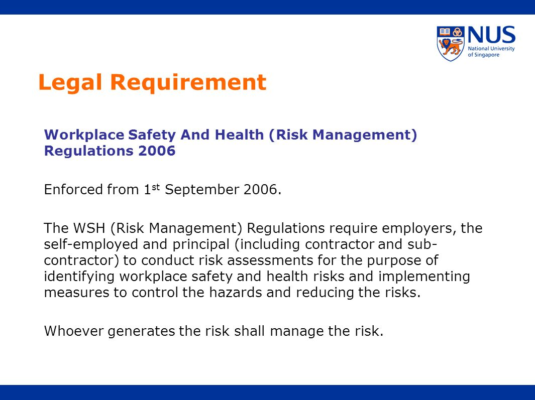 Legal Requirement Workplace Safety And Health (Risk Management) Regulations 2006. Enforced from 1st September 2006.