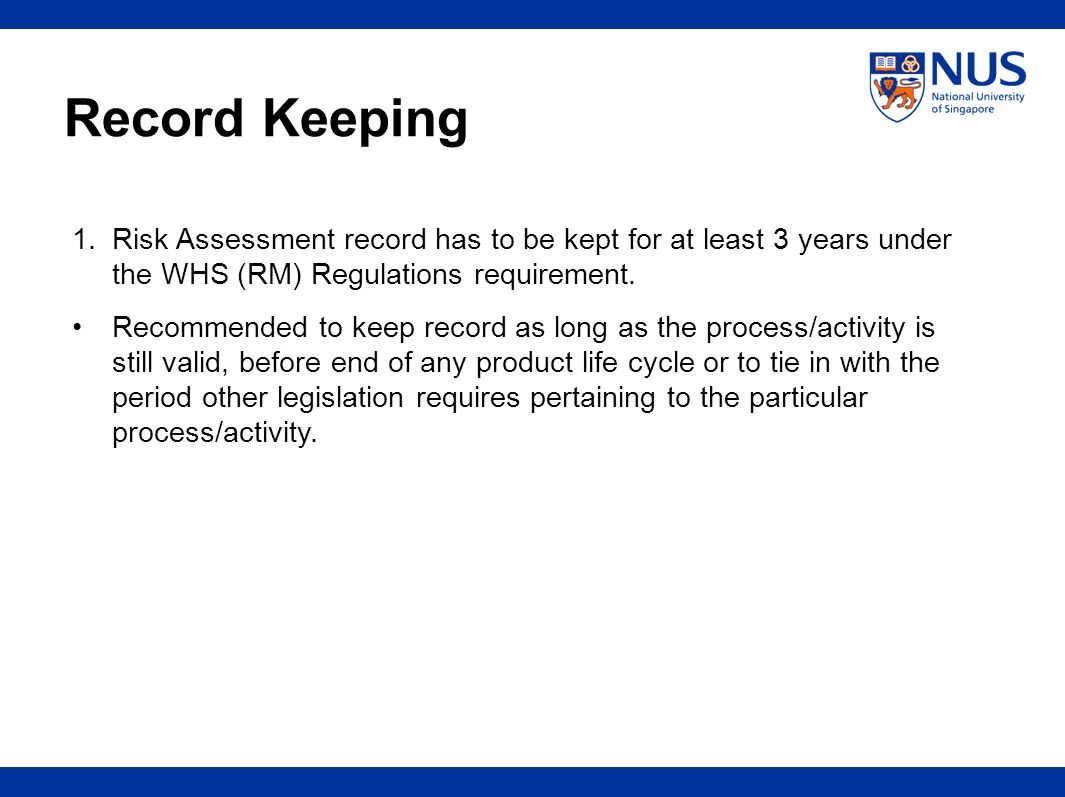 Record Keeping 1. Risk Assessment record has to be kept for at least 3 years under the WHS (RM) Regulations requirement.