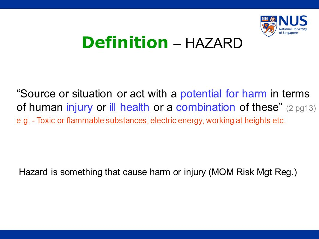Definition – HAZARD Source or situation or act with a potential for harm in terms of human injury or ill health or a combination of these (2 pg13)
