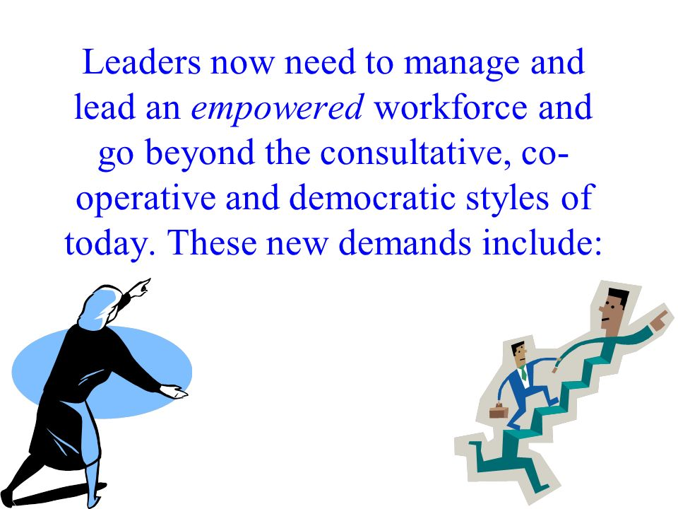 Leaders now need to manage and lead an empowered workforce and go beyond the consultative, co-operative and democratic styles of today. These new demands include: