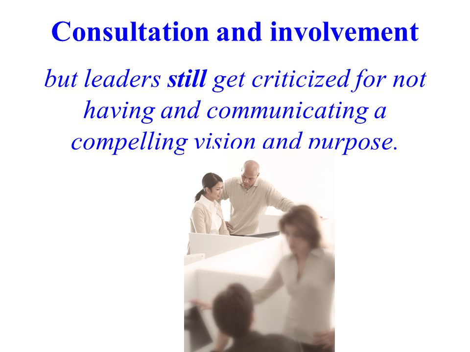 Consultation and involvement but leaders still get criticized for not having and communicating a compelling vision and purpose.