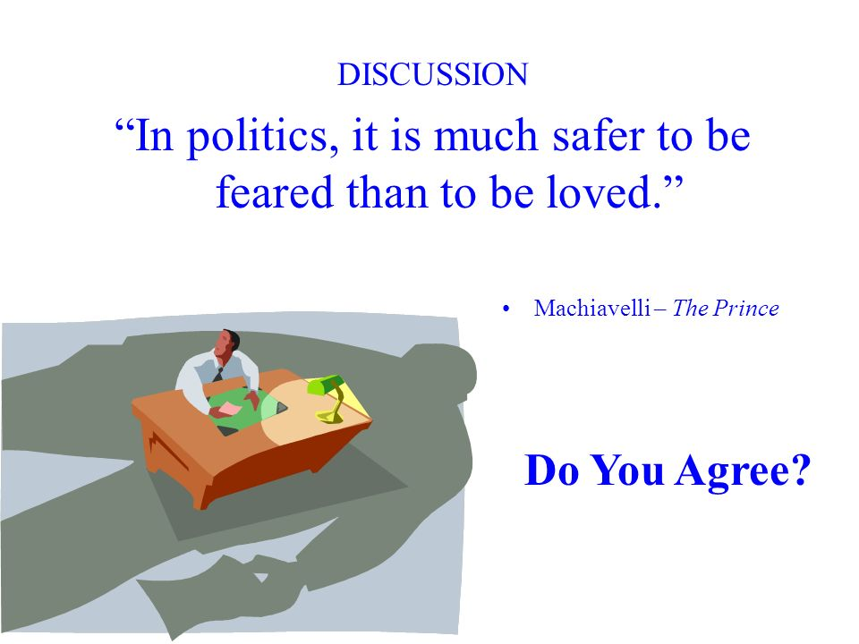 In politics, it is much safer to be feared than to be loved.