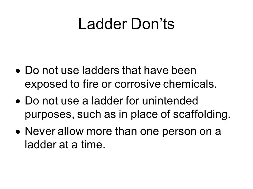 Ladder Don'ts Do not use ladders that have been exposed to fire or corrosive chemicals.