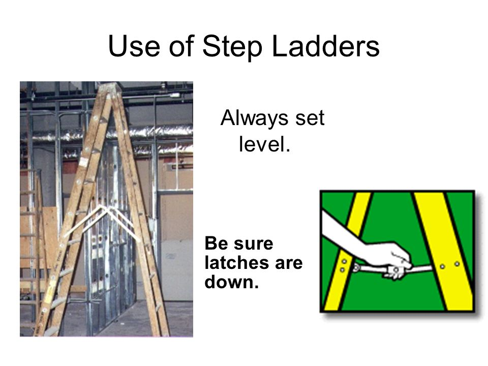 Use of Step Ladders Always set level. Be sure latches are down.