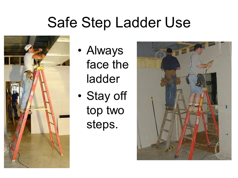 Safe Step Ladder Use Always face the ladder Stay off top two steps.