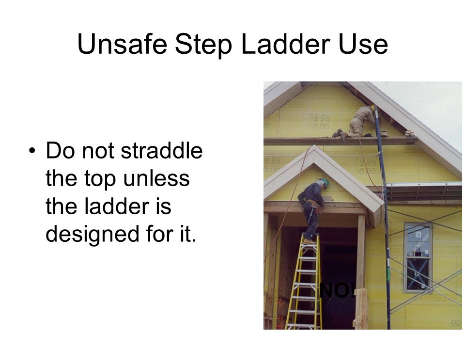 Unsafe Step Ladder Use Do not straddle the top unless the ladder is designed for it. NO!