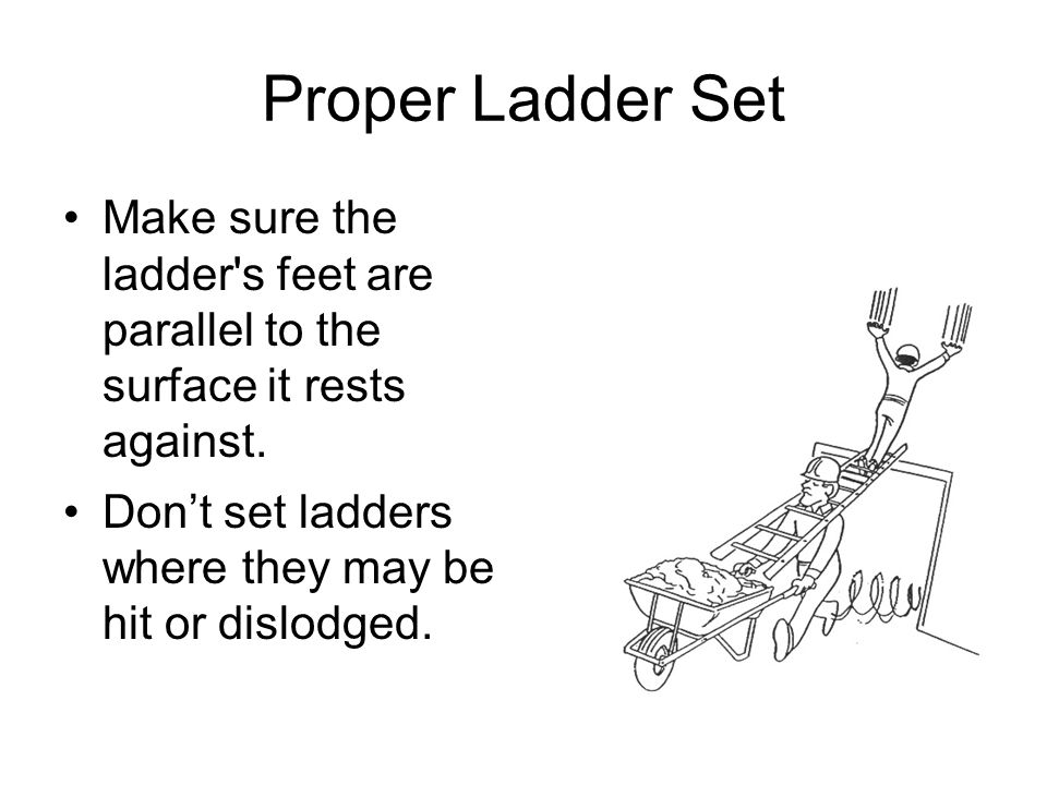 Proper Ladder Set Make sure the ladder s feet are parallel to the surface it rests against.