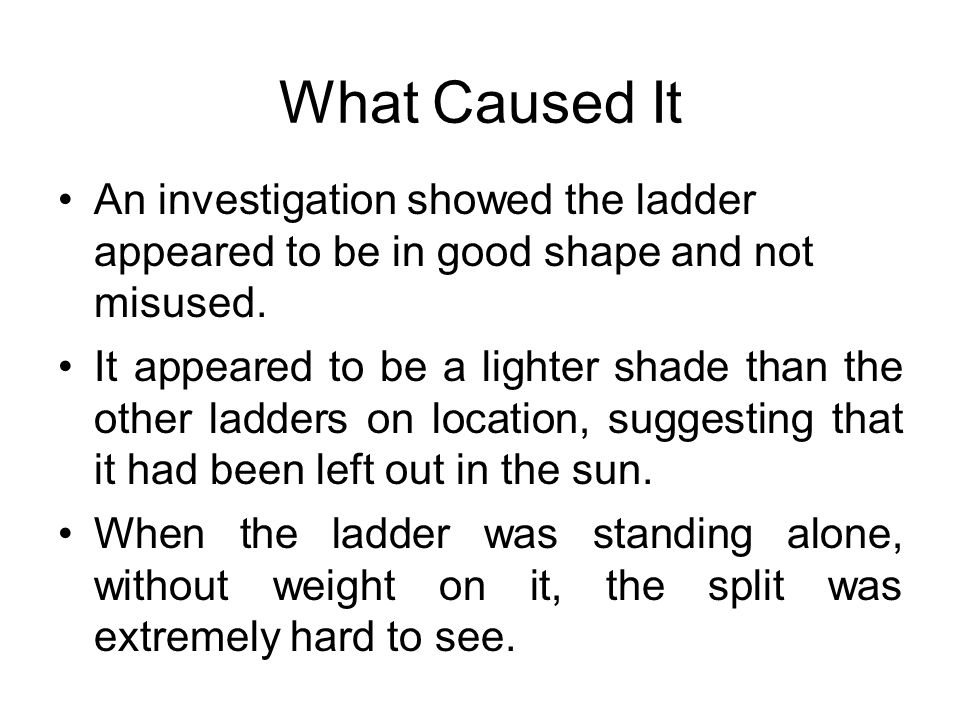 What Caused It An investigation showed the ladder appeared to be in good shape and not misused.