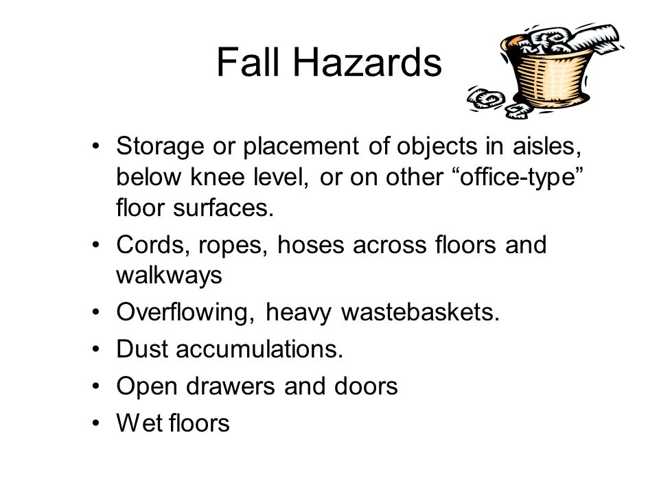 Fall Hazards Storage or placement of objects in aisles, below knee level, or on other office-type floor surfaces.
