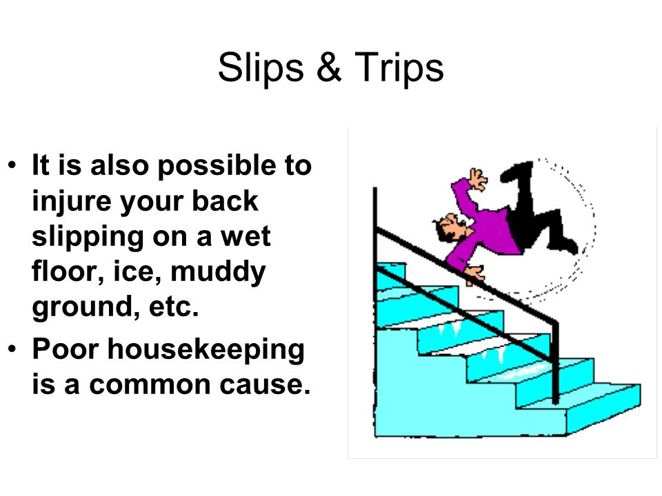 * 07/16/96. Slips & Trips. It is also possible to injure your back slipping on a wet floor, ice, muddy ground, etc.