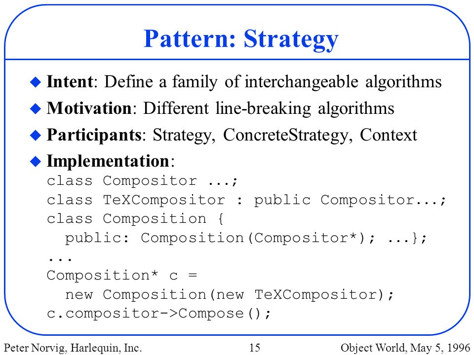 Pattern: Strategy Intent: Define a family of interchangeable algorithms. Motivation: Different line-breaking algorithms.