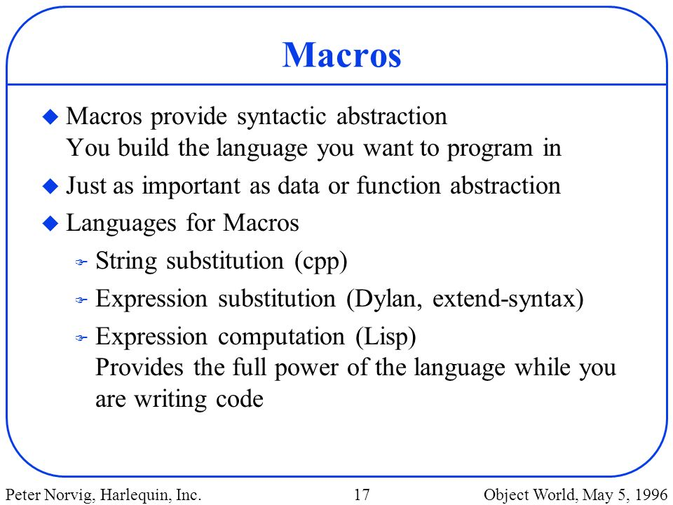 Macros Macros provide syntactic abstraction You build the language you want to program in. Just as important as data or function abstraction.