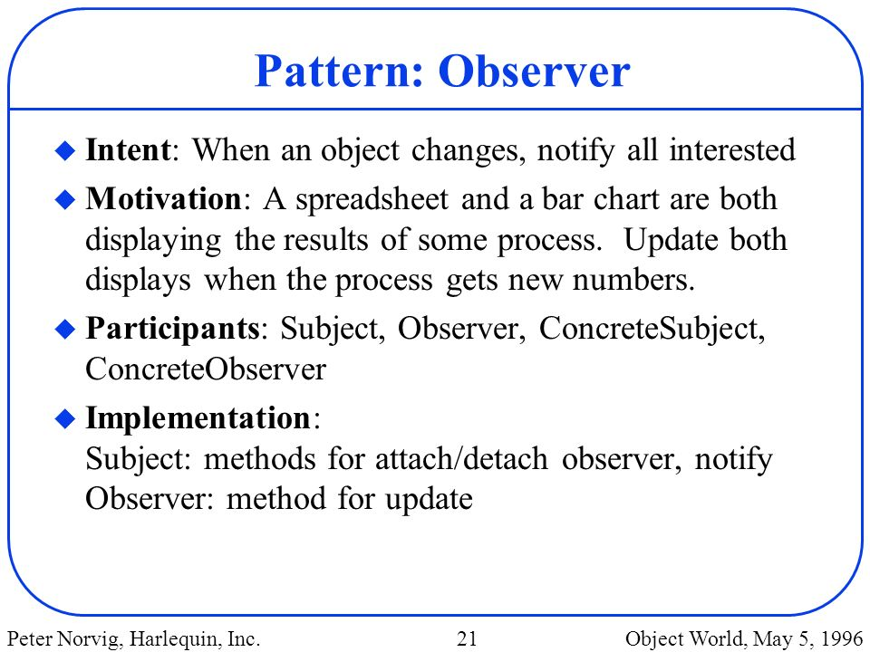 Pattern: Observer Intent: When an object changes, notify all interested.
