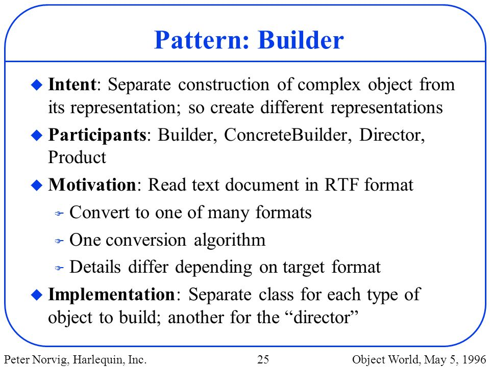 Pattern: Builder Intent: Separate construction of complex object from its representation; so create different representations.