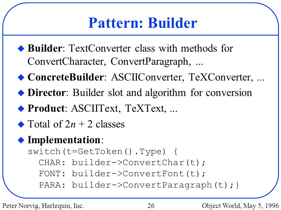 Pattern: Builder Builder: TextConverter class with methods for ConvertCharacter, ConvertParagraph, ...