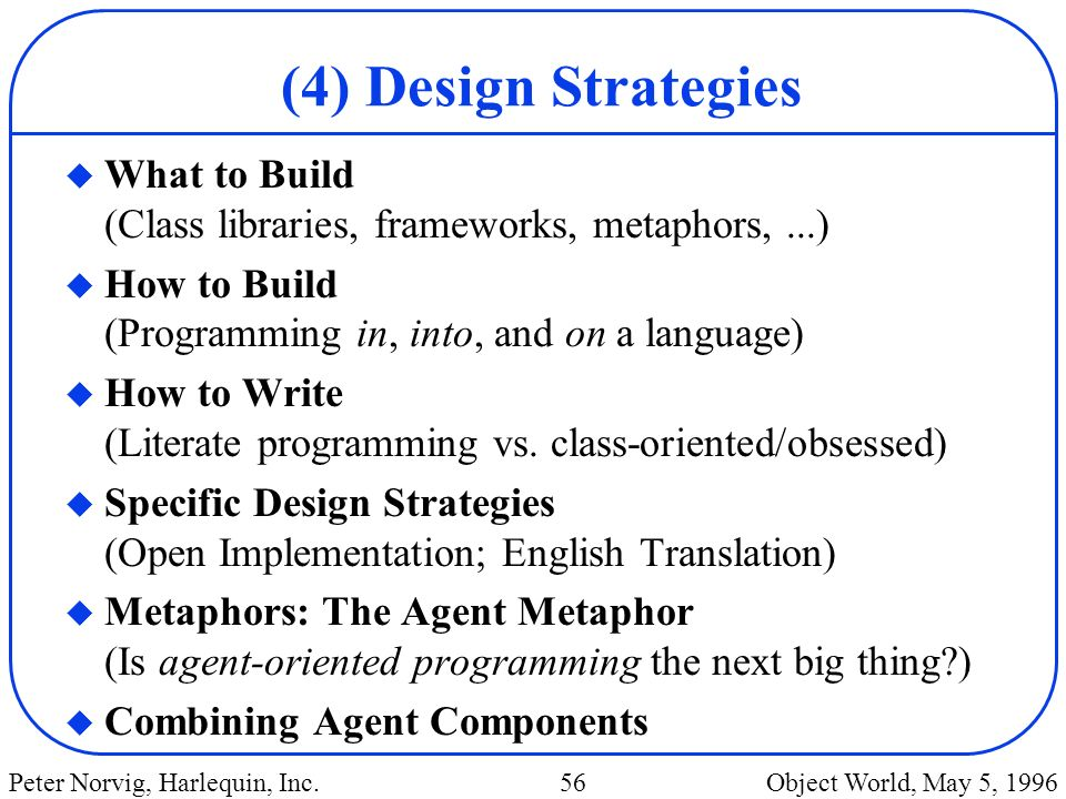 (4) Design Strategies What to Build (Class libraries, frameworks, metaphors, ...) How to Build (Programming in, into, and on a language)