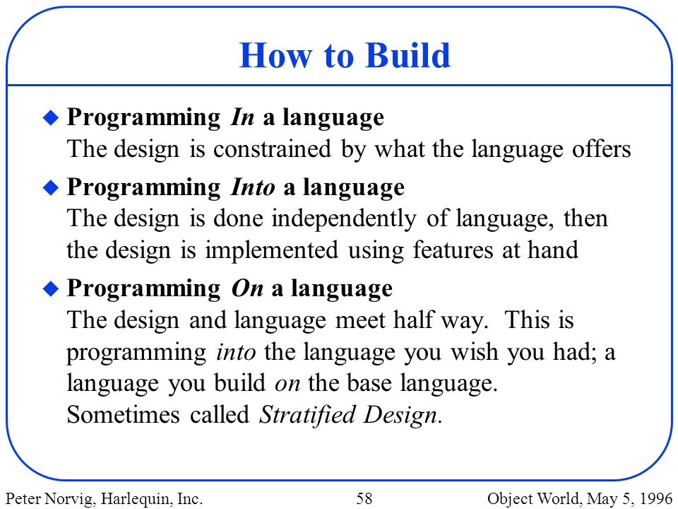How to Build Programming In a language The design is constrained by what the language offers.