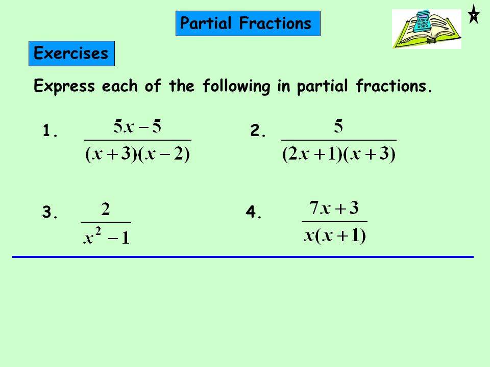 Partial Fractions Exercises Express each of the following in partial fractions. 1. 2. 3. 4.