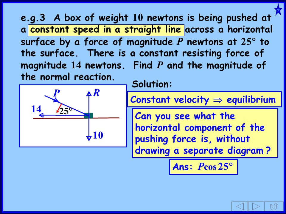 e.g.3 A box of weight 10 newtons is being pushed at a constant speed in a straight line across a horizontal surface by a force of magnitude P newtons at 25 to the surface. There is a constant resisting force of magnitude 14 newtons. Find P and the magnitude of the normal reaction.