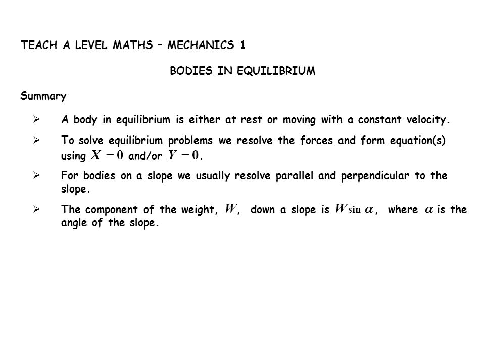 Summary BODIES IN EQUILIBRIUM. TEACH A LEVEL MATHS – MECHANICS 1. A body in equilibrium is either at rest or moving with a constant velocity.
