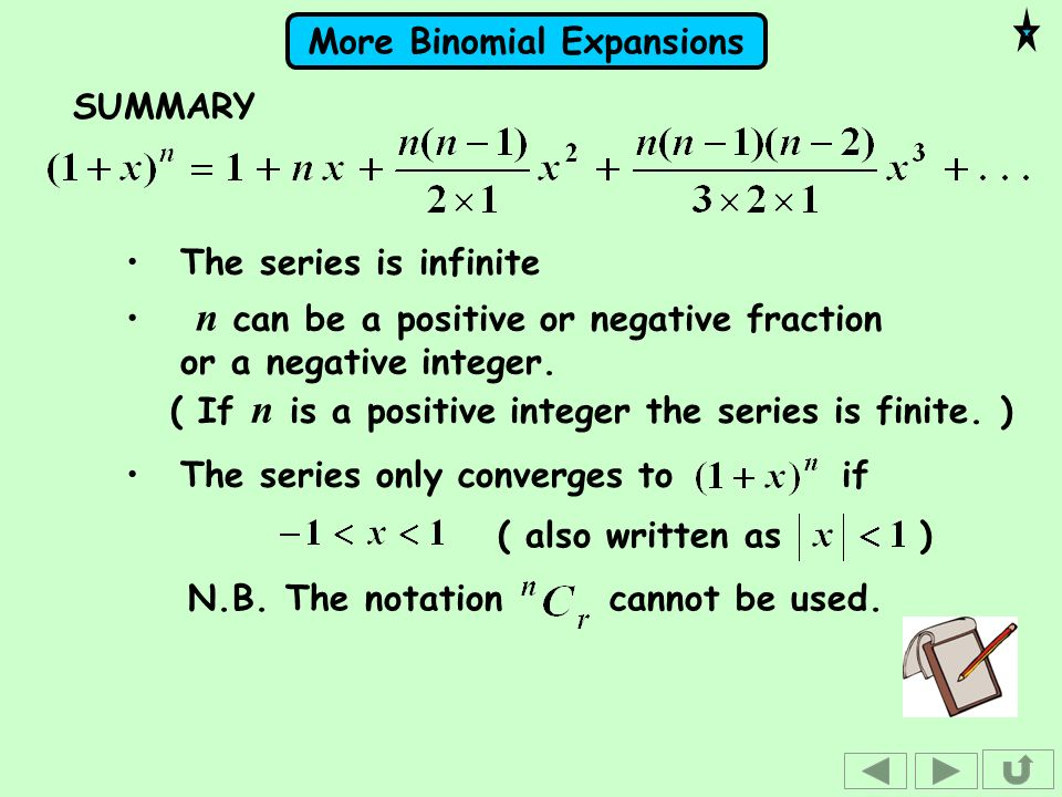 SUMMARYThe series is infinite. n can be a positive or negative fraction or a negative integer. ( If n is a positive integer the series is finite. )