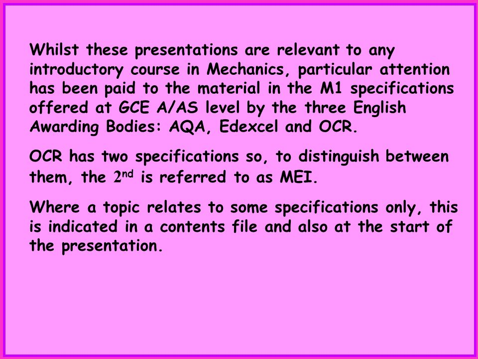 Whilst these presentations are relevant to any introductory course in Mechanics, particular attention has been paid to the material in the M1 specifications offered at GCE A/AS level by the three English Awarding Bodies: AQA, Edexcel and OCR.