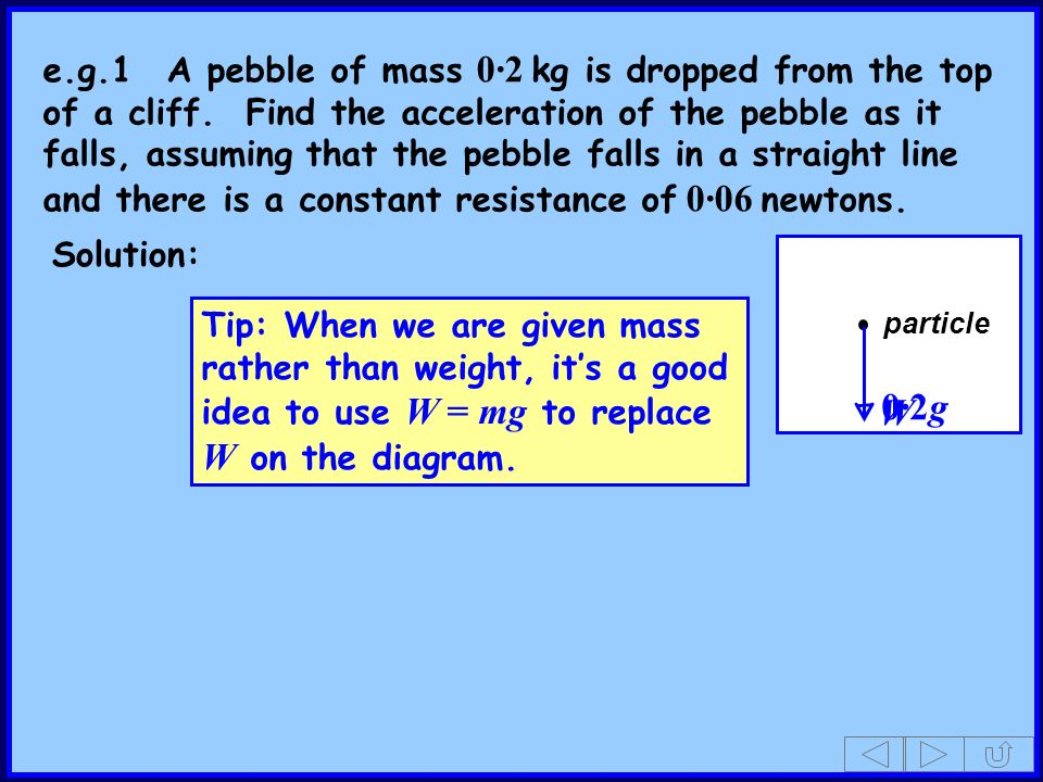 e. g. 1. A pebble of mass 0·2 kg is dropped from the top of a cliff