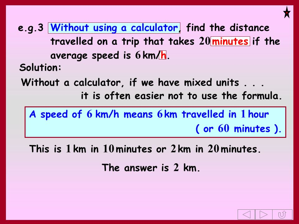 e.g.3 Without using a calculator, find the distance travelled on a trip that takes 20 minutes if the average speed is 6 km/h.