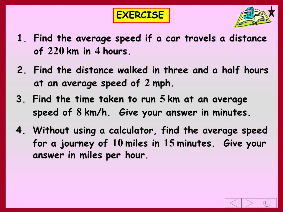 EXERCISE 1. Find the average speed if a car travels a distance of 220 km in 4 hours.