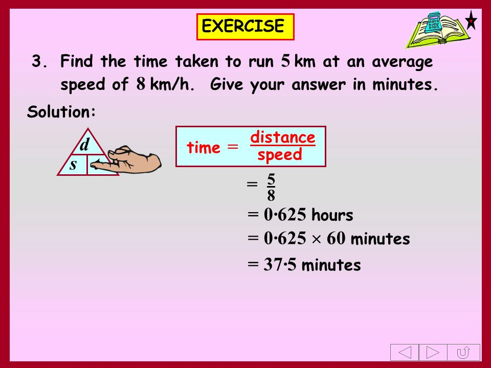 d s t = = 0·625 hours = 0·625  60 minutes = 37·5 minutes EXERCISE