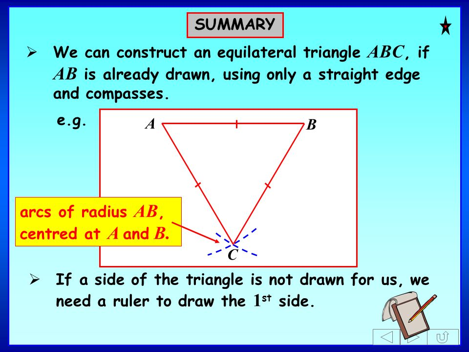 SUMMARY We can construct an equilateral triangle ABC, if AB is already drawn, using only a straight edge and compasses.
