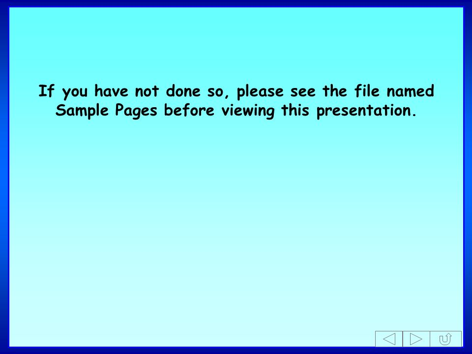 If you have not done so, please see the file named Sample Pages before viewing this presentation.