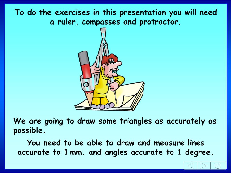 To do the exercises in this presentation you will need a ruler, compasses and protractor.
