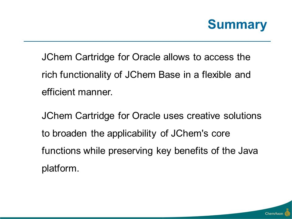 Summary JChem Cartridge for Oracle allows to access the rich functionality of JChem Base in a flexible and efficient manner.