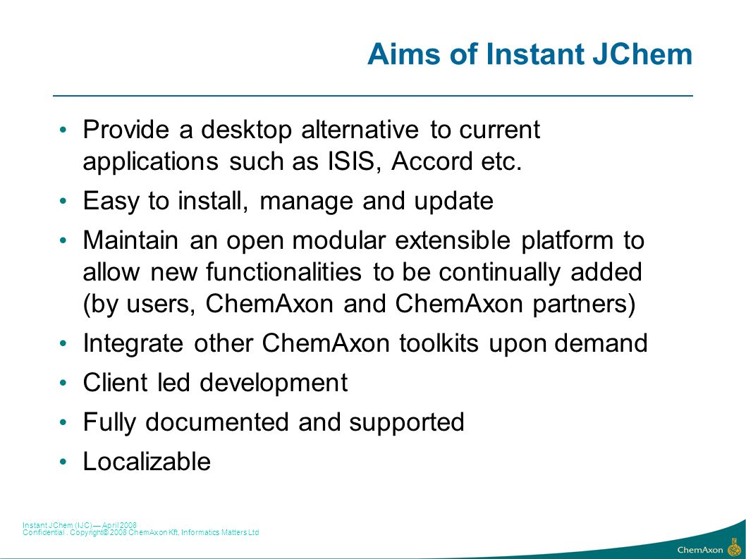 Aims of Instant JChem Provide a desktop alternative to current applications such as ISIS, Accord etc.