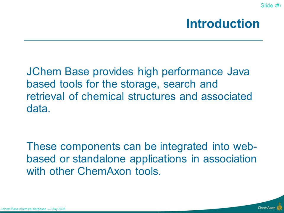 Introduction JChem Base provides high performance Java based tools for the storage, search and retrieval of chemical structures and associated data.