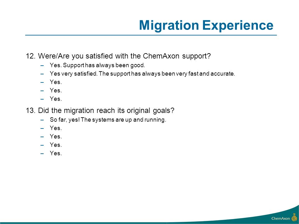 Migration Experience 12. Were/Are you satisfied with the ChemAxon support Yes. Support has always been good.