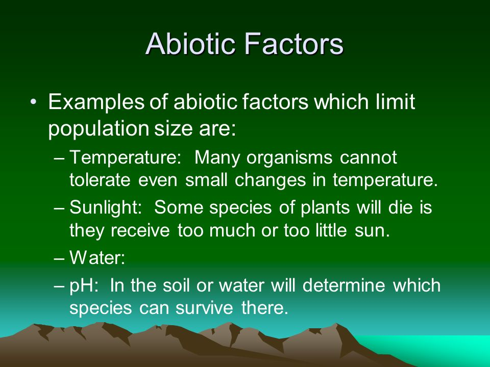 Abiotic Factors Examples of abiotic factors which limit population size are: