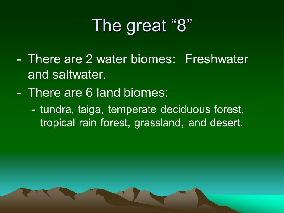 The great 8 There are 2 water biomes: Freshwater and saltwater.