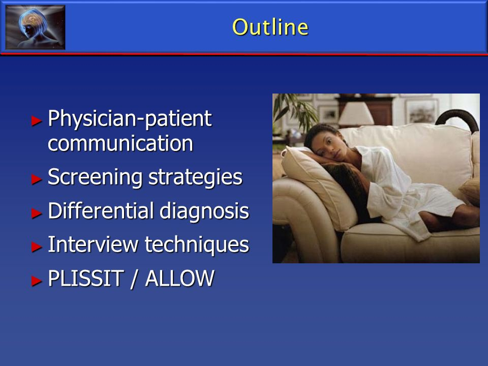 Outline Physician-patient communication. Screening strategies. Differential diagnosis. Interview techniques.
