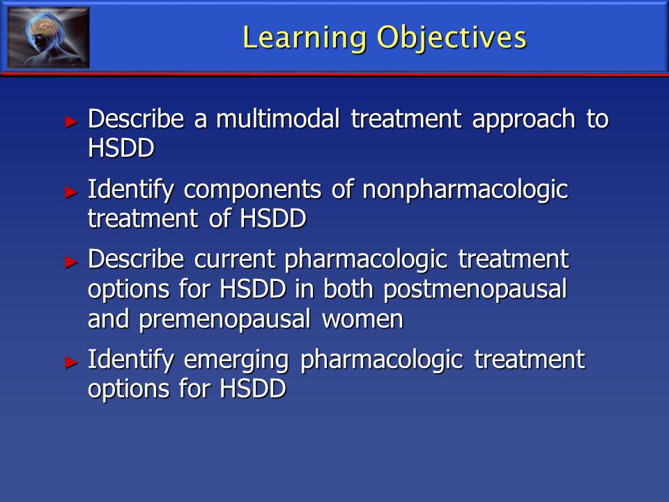 Learning Objectives Describe a multimodal treatment approach to HSDD