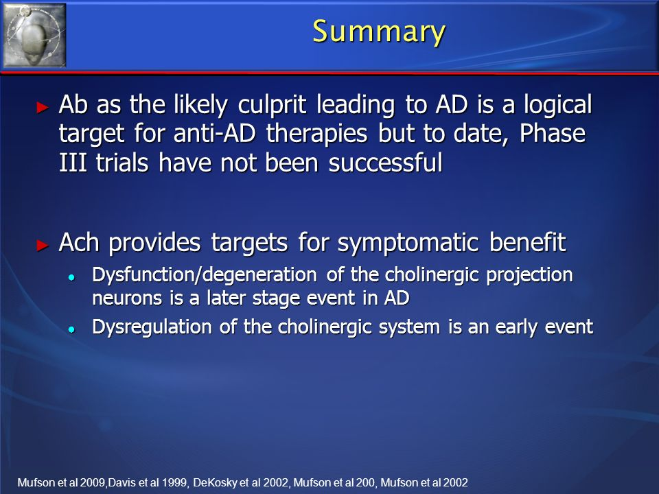 Summary Ab as the likely culprit leading to AD is a logical target for anti-AD therapies but to date, Phase III trials have not been successful.