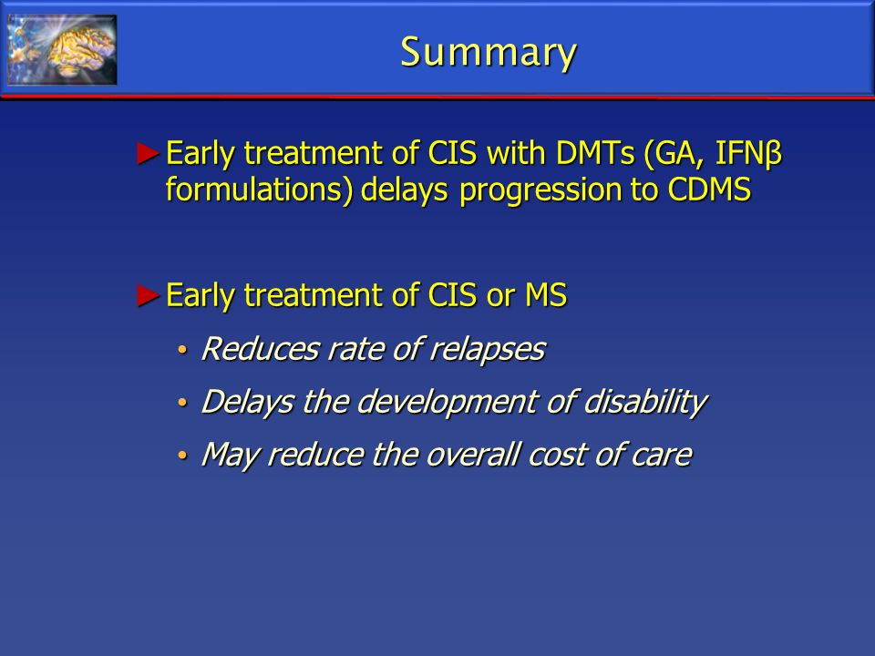 Summary Early treatment of CIS with DMTs (GA, IFNβ formulations) delays progression to CDMS. Early treatment of CIS or MS.