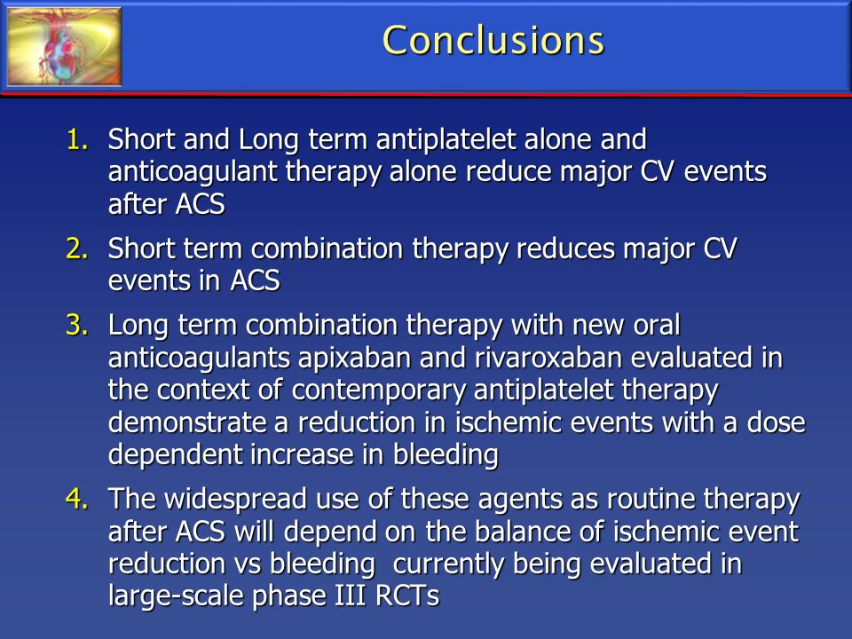 Conclusions Short and Long term antiplatelet alone and anticoagulant therapy alone reduce major CV events after ACS.