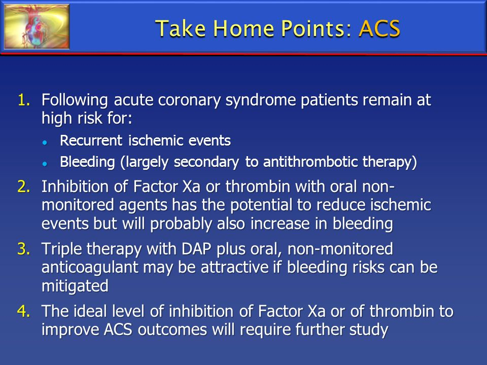 Take Home Points: ACS Following acute coronary syndrome patients remain at high risk for: Recurrent ischemic events.