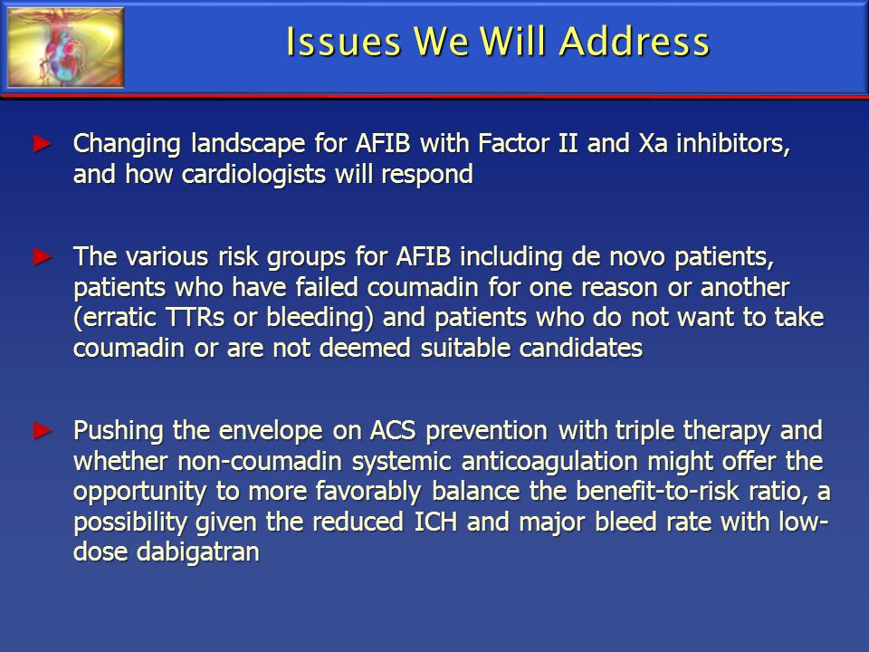 Issues We Will Address Changing landscape for AFIB with Factor II and Xa inhibitors, and how cardiologists will respond.