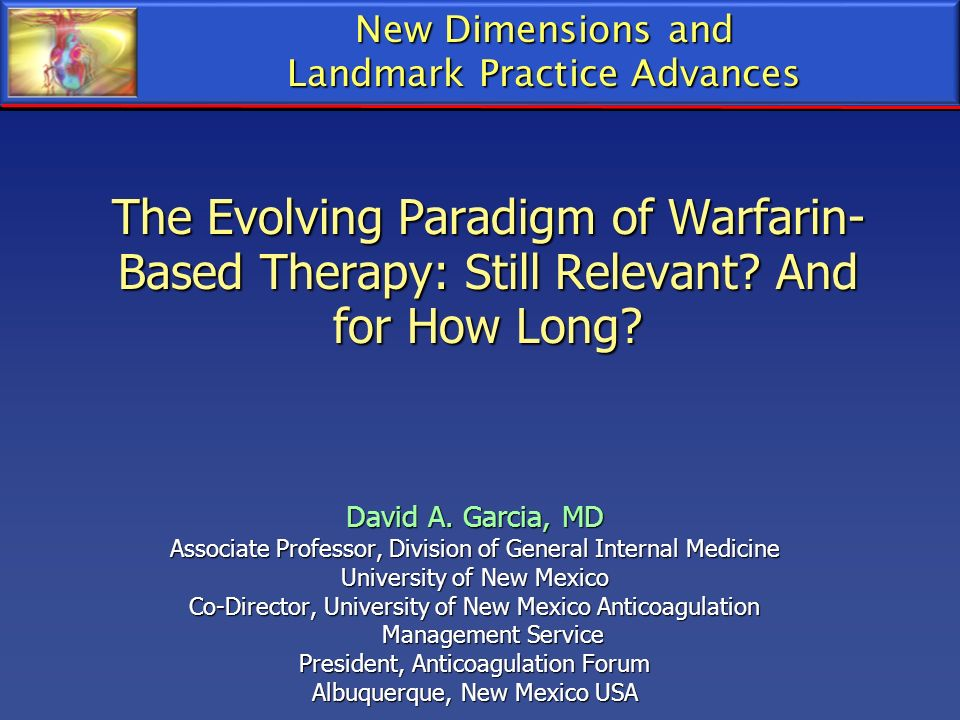 New Dimensions and Landmark Practice Advances. The Evolving Paradigm of Warfarin-Based Therapy: Still Relevant And for How Long