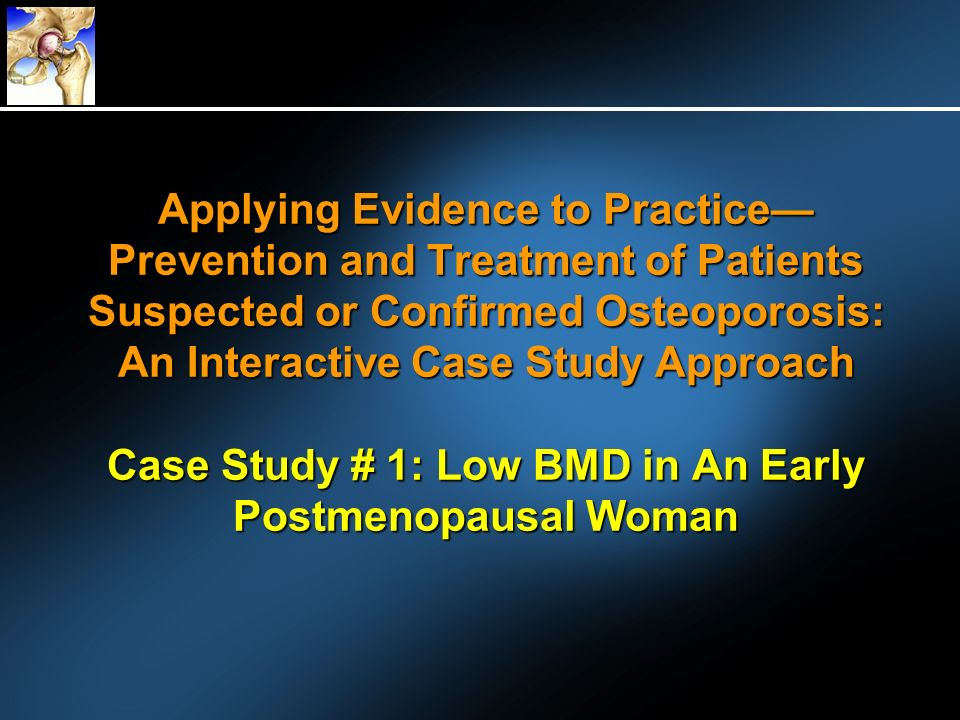 Applying Evidence to Practice— Prevention and Treatment of Patients Suspected or Confirmed Osteoporosis: An Interactive Case Study Approach Case Study # 1: Low BMD in An Early Postmenopausal Woman