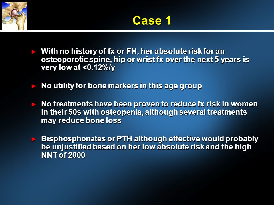 Case 1 With no history of fx or FH, her absolute risk for an osteoporotic spine, hip or wrist fx over the next 5 years is very low at <0.12%/y.